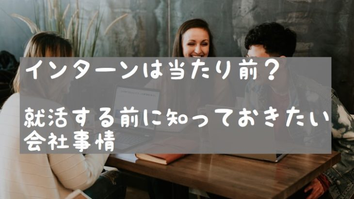 インターンシップが採用の場!?変化する日本の就活事情【就活生必見】